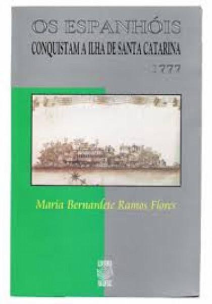 Capa de Os Espanhois Conquistam a Ilha de Santa Catarina 1777 - Maria Bernardete Ramos Flores