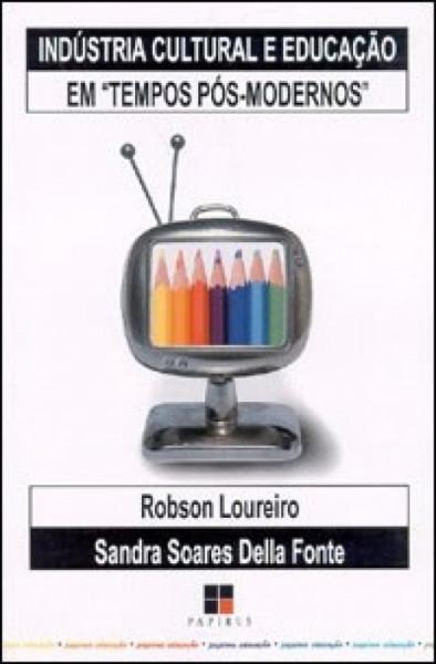 Capa de Indústria Cultural e Educação em Tempos Pós-Modernos - Robson Loureiro Sandra Soares Della Fonte