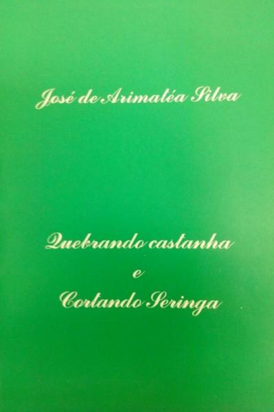 Capa de Quebrando Castanha  e Cortando Seringa - José de Arimatéa Silva