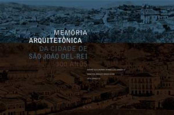Capa de Memória arquitetônica da cidade de São João del-Rei - André Guilherme Dornelles Dangelo; Vanessa Borges Brasileiro; Jota Dangelo